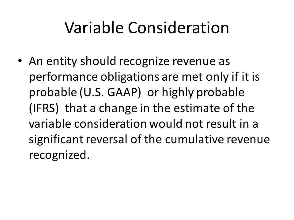 Variable Consideration An entity should recognize revenue as performance obligations are met only if it is probable (U.S.