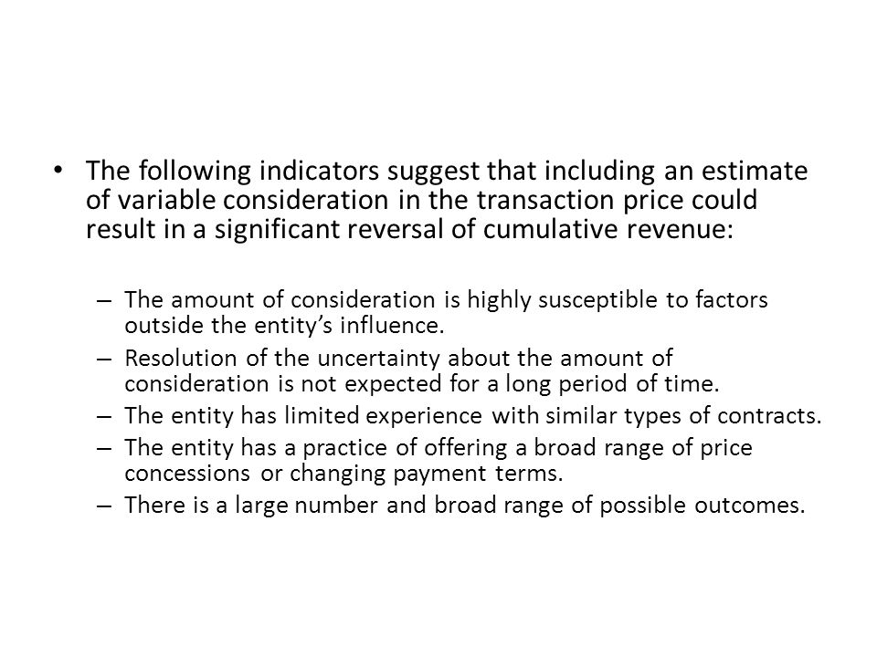 The following indicators suggest that including an estimate of variable consideration in the transaction price could result in a significant reversal of cumulative revenue: – The amount of consideration is highly susceptible to factors outside the entity's influence.