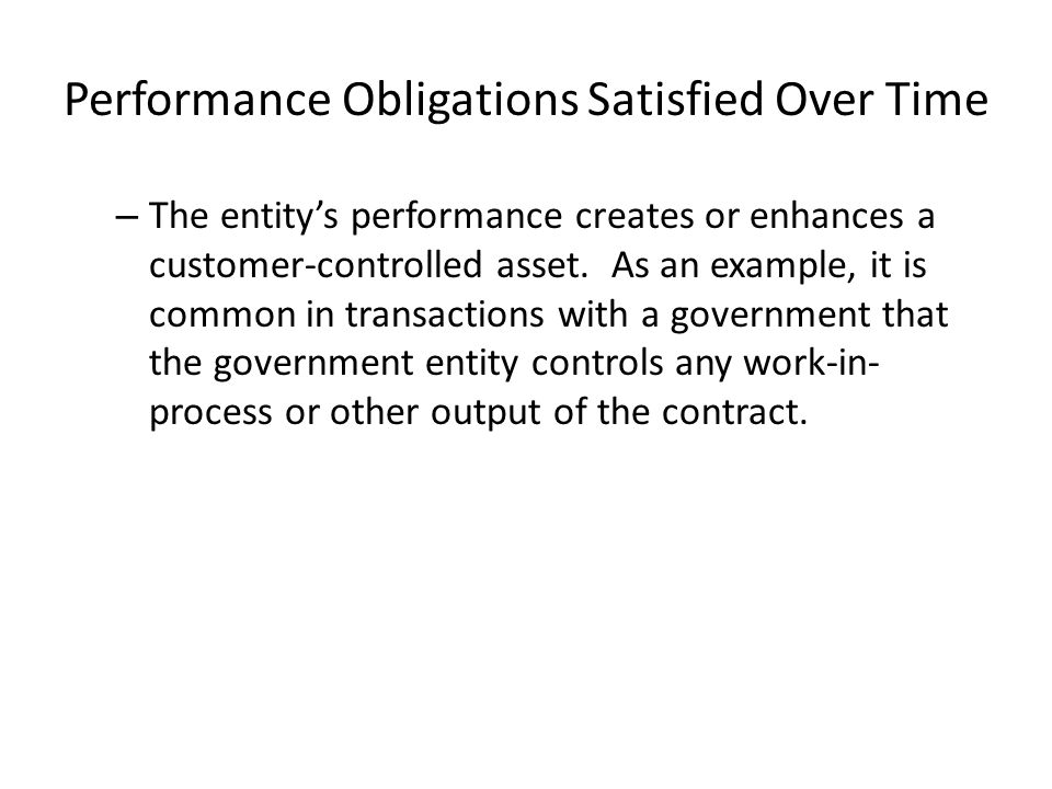 Performance Obligations Satisfied Over Time – The entity's performance does not create an asset with an alternative use and the entity has a right to payment for performance completed to date.