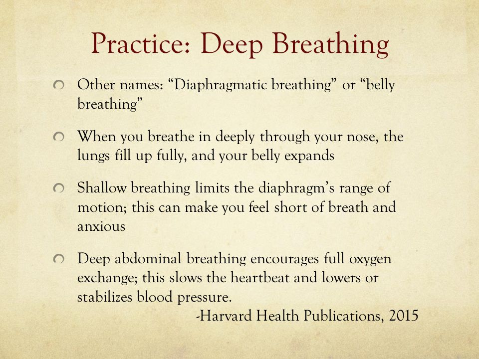 Practice: Deep Breathing Other names: Diaphragmatic breathing or belly breathing When you breathe in deeply through your nose, the lungs fill up fully, and your belly expands Shallow breathing limits the diaphragm's range of motion; this can make you feel short of breath and anxious Deep abdominal breathing encourages full oxygen exchange; this slows the heartbeat and lowers or stabilizes blood pressure.