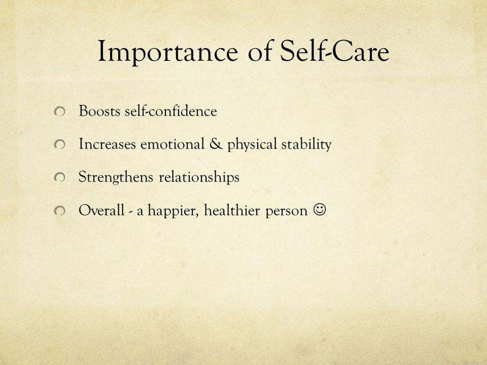 Importance of Self-Care Boosts self-confidence Increases emotional & physical stability Strengthens relationships Overall - a happier, healthier person