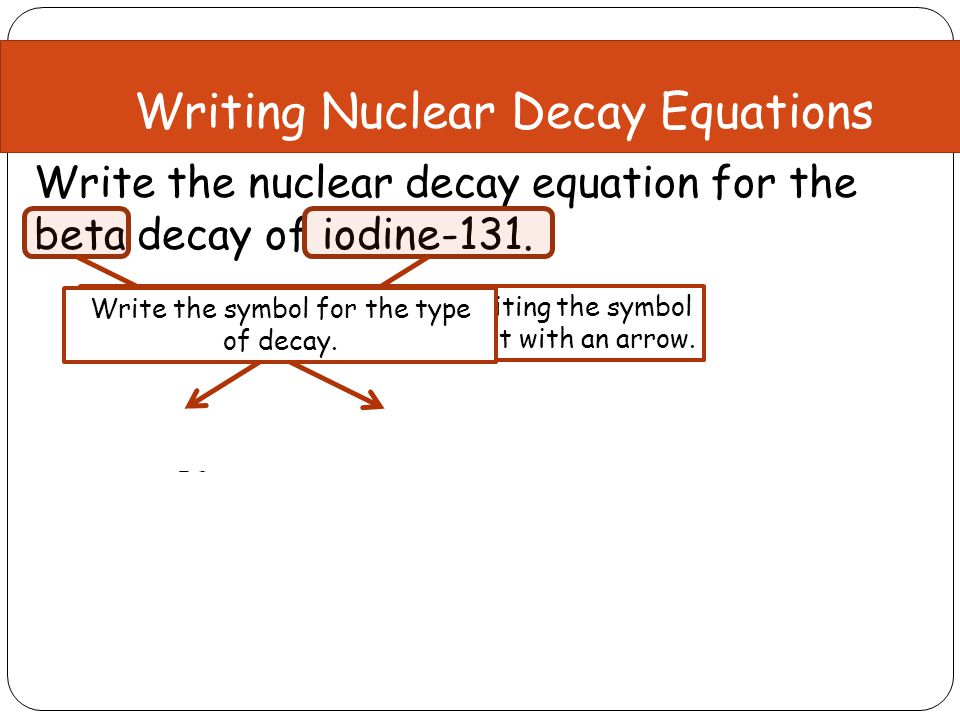 Write the nuclear decay equation for the beta decay of iodine-131. Mass Number:131 = 0 + ?? = 131 Atomic Number:53 = -1 + ?? = 54 Writing Nuclear Deca