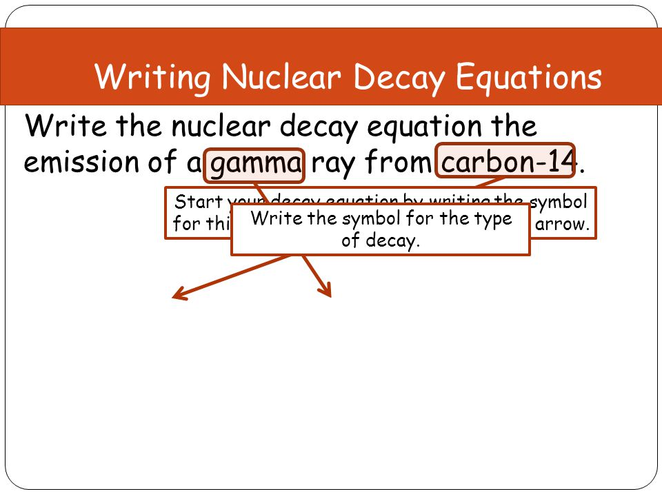 Write the nuclear decay equation the emission of a gamma ray from carbon-14. Mass Number:14 = 0 + ?? = 14 Atomic Number:6 = 0 + ?? = 6 Writing Nuclear
