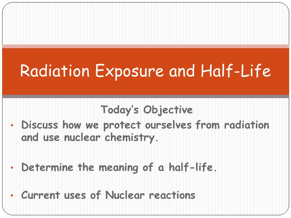 Today's Objective Discuss how we protect ourselves from radiation and use nuclear chemistry. Determine the meaning of a half-life. Current uses of Nuc