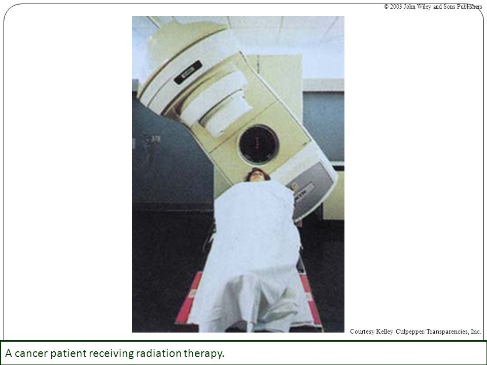 A cancer patient receiving radiation therapy. © 2003 John Wiley and Sons Publishers Courtesy Kelley Culpepper/Transparencies, Inc.