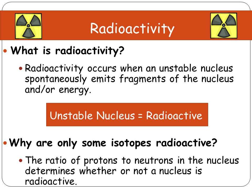What is radioactivity? Radioactivity occurs when an unstable nucleus spontaneously emits fragments of the nucleus and/or energy. Unstable Nucleus = Ra