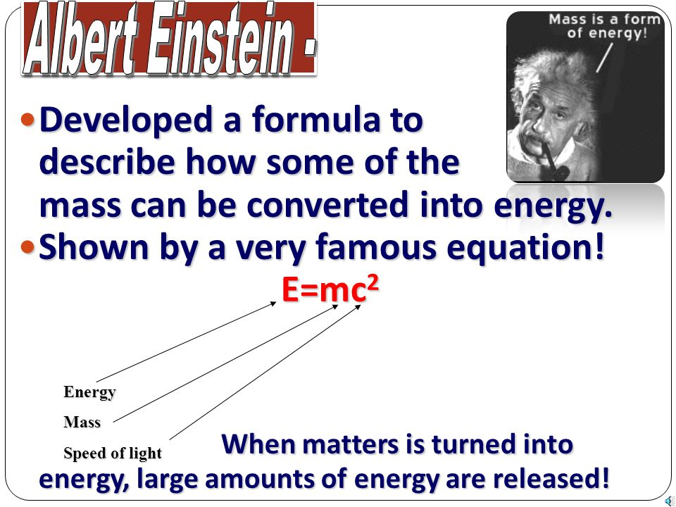 Developed a formula to describe how some of the mass can be converted into energy. Developed a formula to describe how some of the mass can be convert