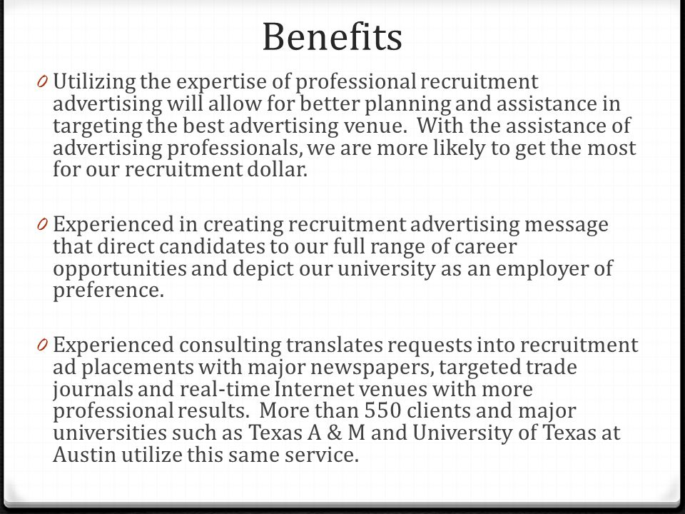 Benefits 0 Utilizing the expertise of professional recruitment advertising will allow for better planning and assistance in targeting the best advertising venue.