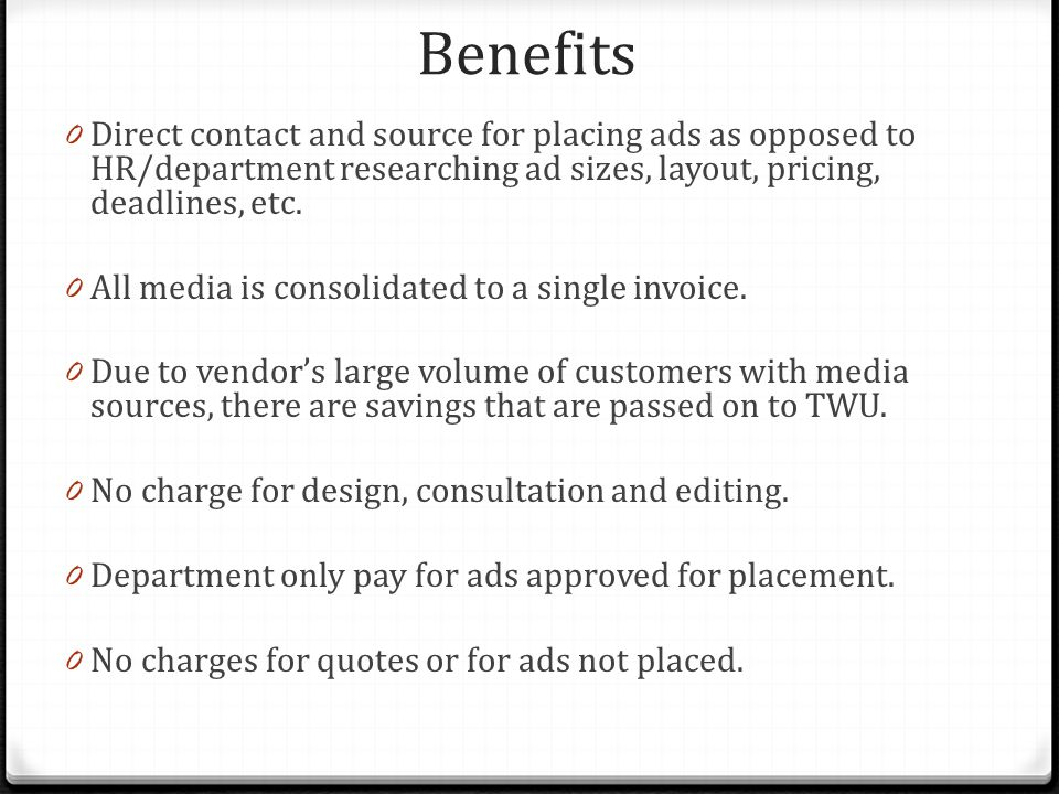 Benefits 0 Direct contact and source for placing ads as opposed to HR/department researching ad sizes, layout, pricing, deadlines, etc.