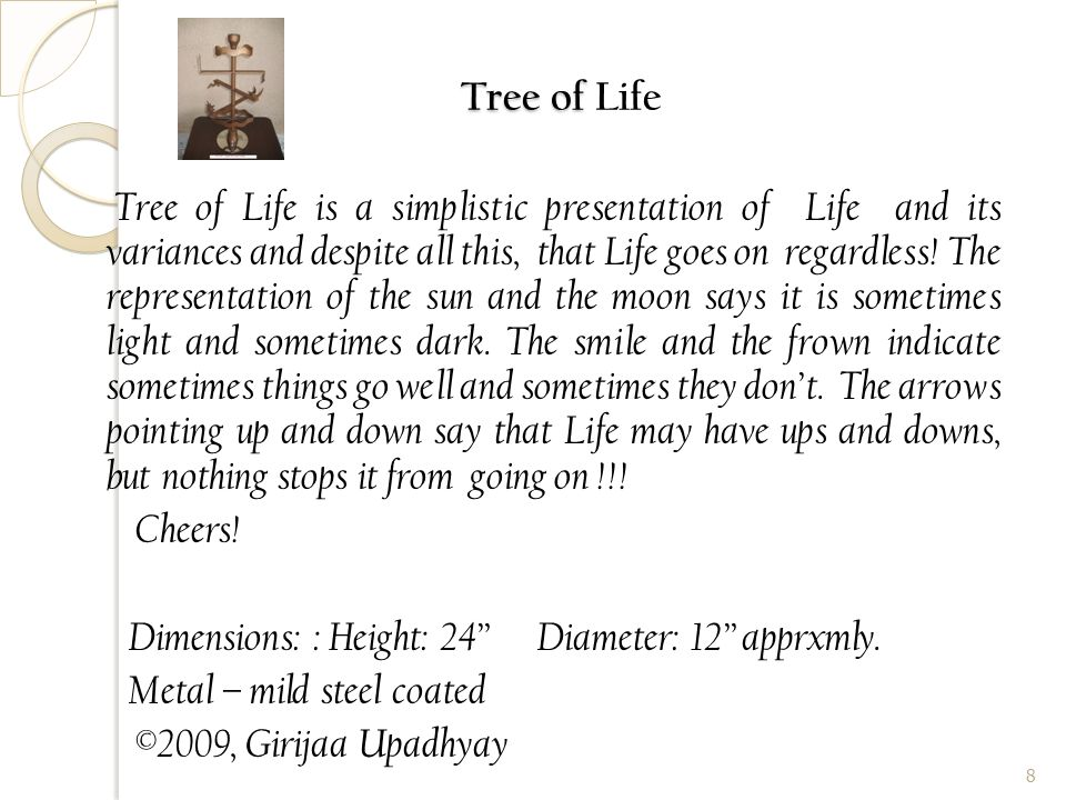 Tree of Tree of Life Tree of Life is a simplistic presentation of Life and its variances and despite all this, that Life goes on regardless.