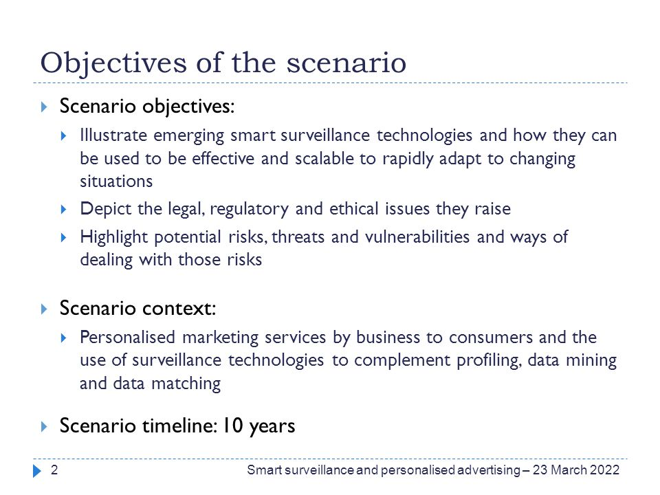 Objectives of the scenario  Scenario objectives:  Illustrate emerging smart surveillance technologies and how they can be used to be effective and s