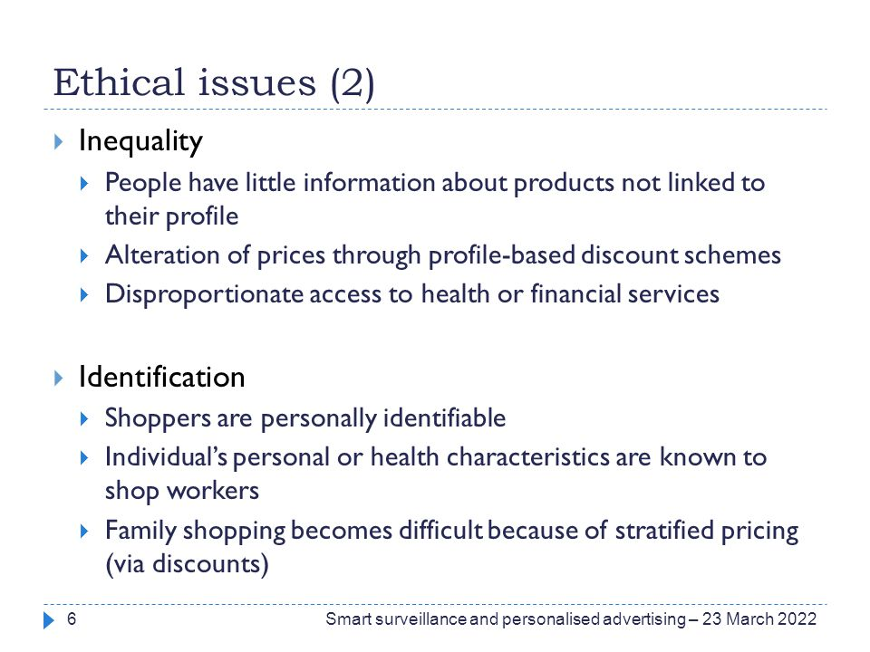 Ethical issues (2)  Inequality  People have little information about products not linked to their profile  Alteration of prices through profile-based discount schemes  Disproportionate access to health or financial services  Identification  Shoppers are personally identifiable  Individual's personal or health characteristics are known to shop workers  Family shopping becomes difficult because of stratified pricing (via discounts) Smart surveillance and personalised advertising – 23 March 20226