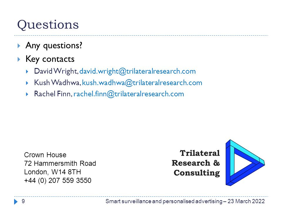 Questions  Any questions?  Key contacts  David Wright, david.wright@trilateralresearch.com  Kush Wadhwa, kush.wadhwa@trilateralresearch.com  Rach