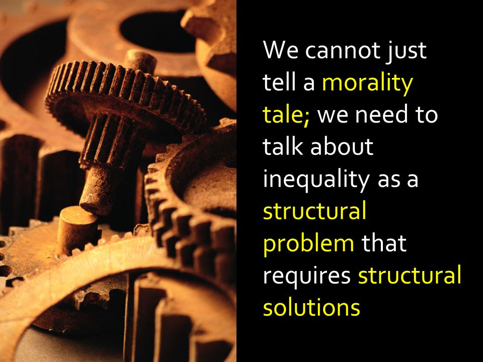 We cannot just tell a morality tale; we need to talk about inequality as a structural problem that requires structural solutions
