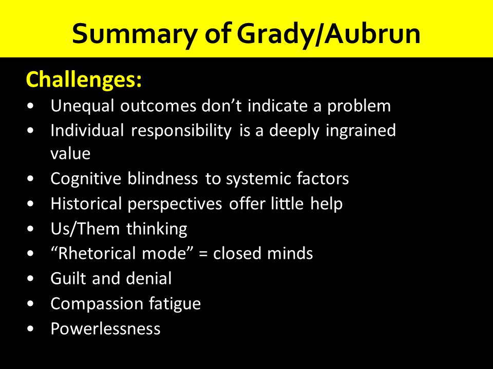 Summary of Grady/Aubrun Challenges: Unequal outcomes don't indicate a problem Individual responsibility is a deeply ingrained value Cognitive blindnes