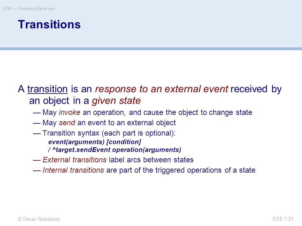 © Oscar Nierstrasz ESE — Modeling Behaviour ESE 7.21 Transitions A transition is an response to an external event received by an object in a given state —May invoke an operation, and cause the object to change state —May send an event to an external object —Transition syntax (each part is optional): event(arguments) [condition] / ^target.sendEvent operation(arguments) —External transitions label arcs between states —Internal transitions are part of the triggered operations of a state