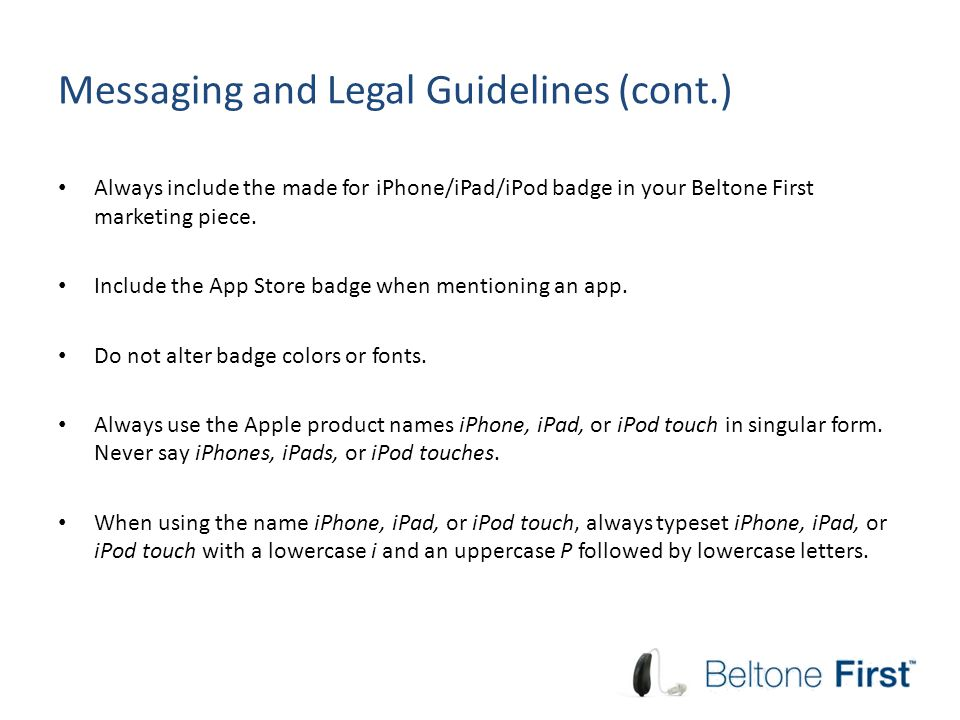 Messaging and Legal Guidelines (cont.) Always include the made for iPhone/iPad/iPod badge in your Beltone First marketing piece. Include the App Store