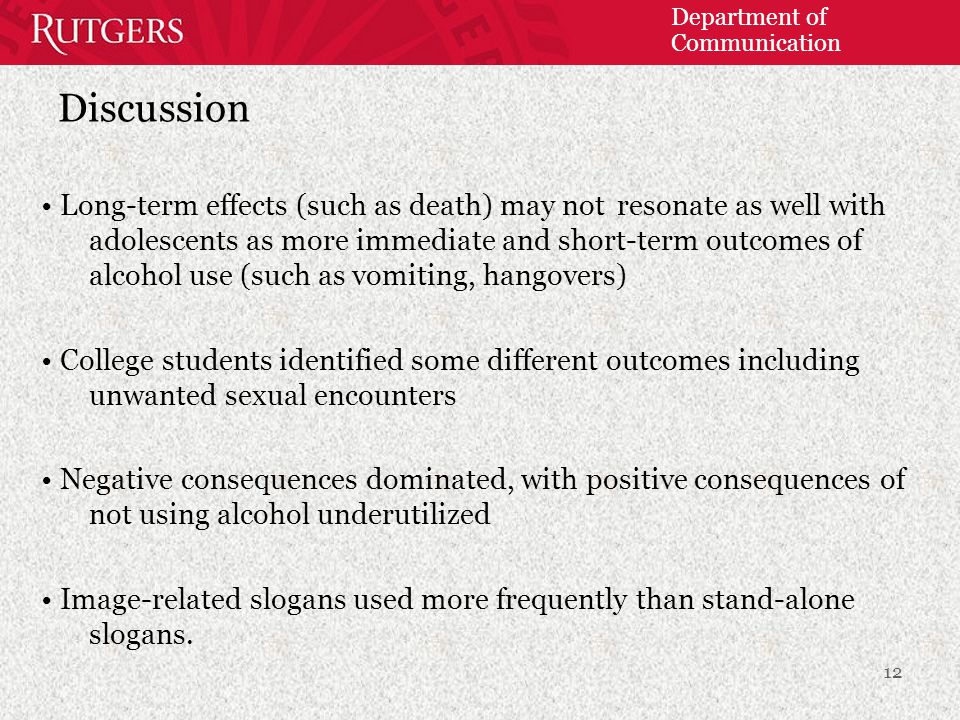 Department of Communication Discussion Long-term effects (such as death) may not resonate as well with adolescents as more immediate and short-term outcomes of alcohol use (such as vomiting, hangovers) College students identified some different outcomes including unwanted sexual encounters Negative consequences dominated, with positive consequences of not using alcohol underutilized Image-related slogans used more frequently than stand-alone slogans.