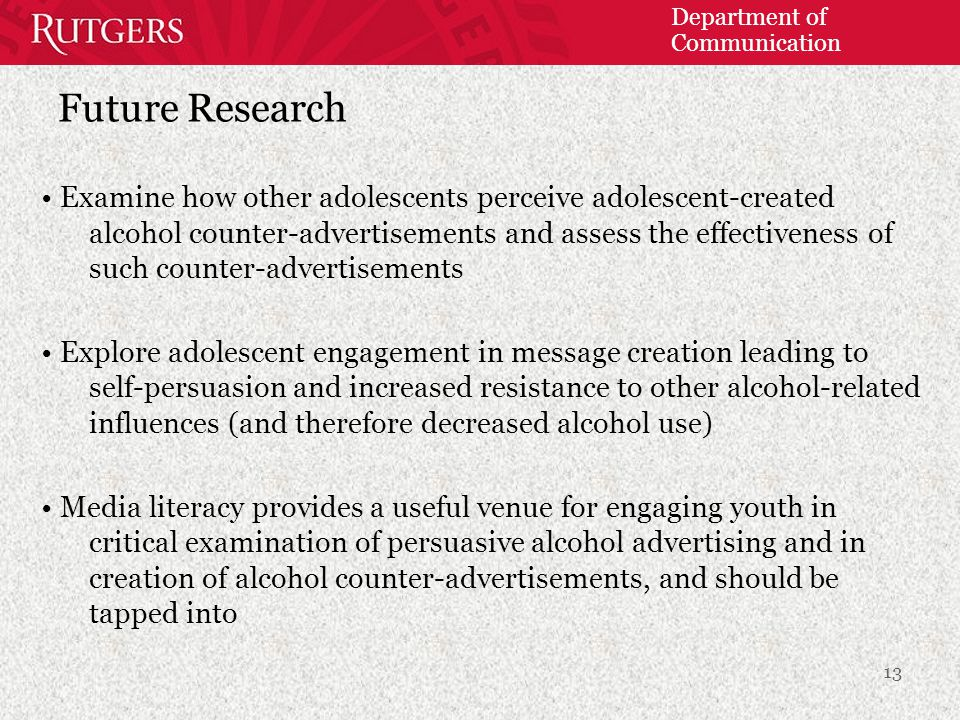 Department of Communication Future Research Examine how other adolescents perceive adolescent-created alcohol counter-advertisements and assess the ef