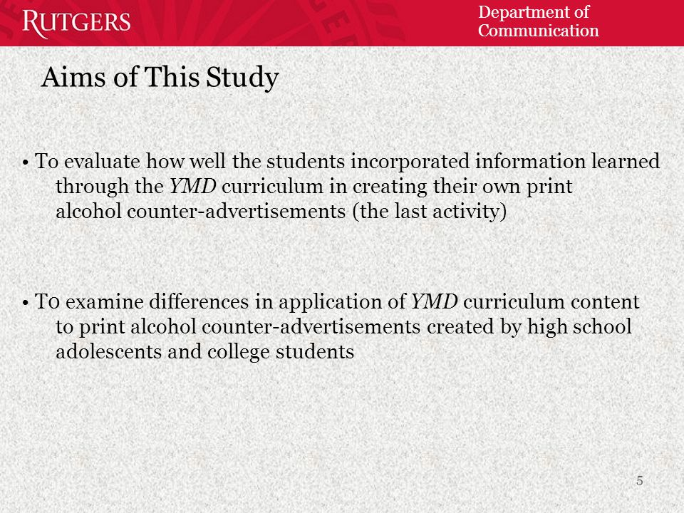 Department of Communication Aims of This Study To evaluate how well the students incorporated information learned through the YMD curriculum in creating their own print alcohol counter-advertisements (the last activity) T0 examine differences in application of YMD curriculum content to print alcohol counter-advertisements created by high school adolescents and college students 5