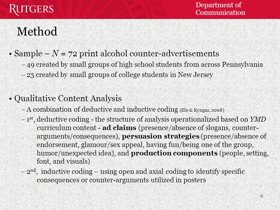 Department of Communication Method Sample – N = 72 print alcohol counter-advertisements –49 created by small groups of high school students from across Pennsylvania –23 created by small groups of college students in New Jersey Qualitative Content Analysis –A combination of deductive and inductive coding (Elo & Kyngas, 2008) –1 st, deductive coding - the structure of analysis operationalized based on YMD curriculum content - ad claims (presence/absence of slogans, counter- arguments/consequences), persuasion strategies (presence/absence of endorsement, glamour/sex appeal, having fun/being one of the group, humor/unexpected idea), and production components (people, setting, font, and visuals) –2 nd, inductive coding – using open and axial coding to identify specific consequences or counter-arguments utilized in posters 6
