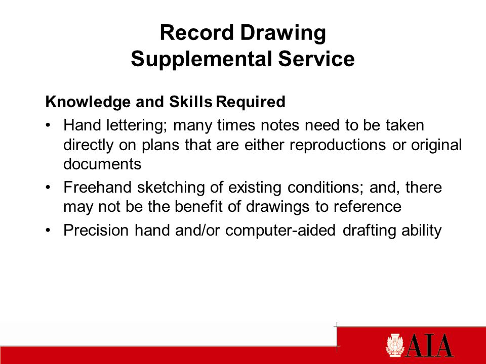 Record Drawing Supplemental Service Knowledge and Skills Required Hand lettering; many times notes need to be taken directly on plans that are either reproductions or original documents Freehand sketching of existing conditions; and, there may not be the benefit of drawings to reference Precision hand and/or computer-aided drafting ability