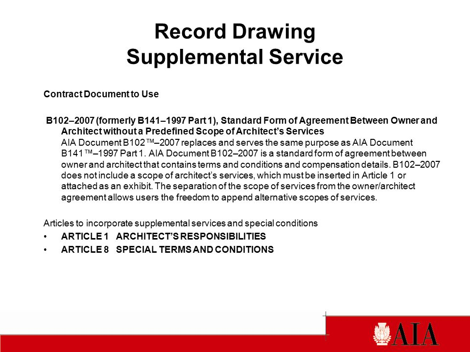 Record Drawing Supplemental Service Contract Document to Use B102–2007 (formerly B141–1997 Part 1), Standard Form of Agreement Between Owner and Architect without a Predefined Scope of Architect's Services AIA Document B102™–2007 replaces and serves the same purpose as AIA Document B141™–1997 Part 1.