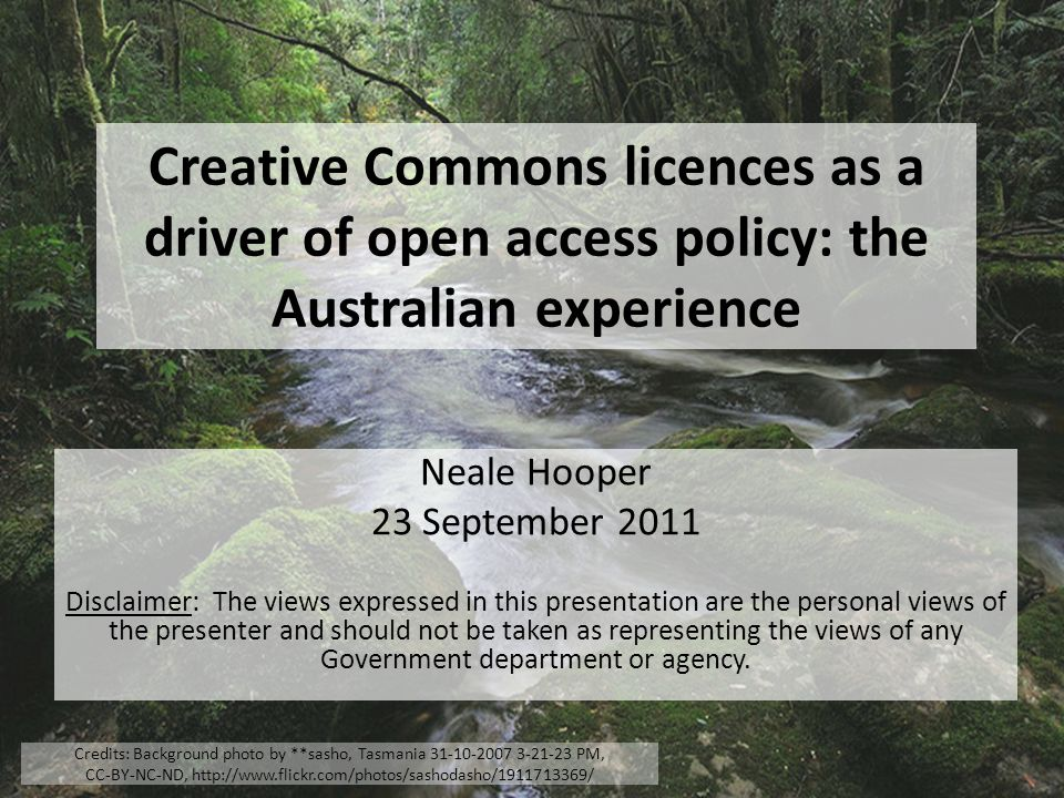 Creative Commons licences as a driver of open access policy: the Australian experience Neale Hooper 23 September 2011 Disclaimer: The views expressed in this presentation are the personal views of the presenter and should not be taken as representing the views of any Government department or agency.