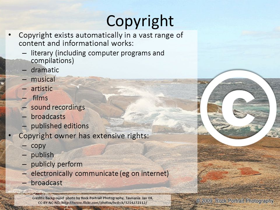 Copyright Copyright exists automatically in a vast range of content and informational works: – literary (including computer programs and compilations)