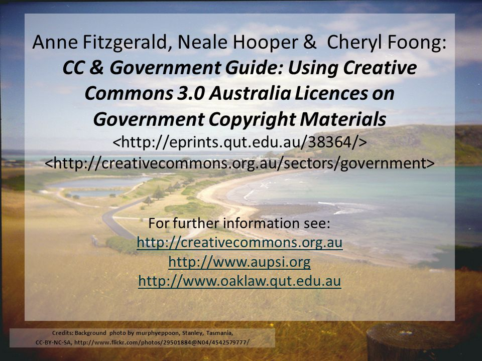 Anne Fitzgerald, Neale Hooper & Cheryl Foong: CC & Government Guide: Using Creative Commons 3.0 Australia Licences on Government Copyright Materials For further information see: http://creativecommons.org.au http://www.aupsi.org http://www.oaklaw.qut.edu.au http://creativecommons.org.au http://www.aupsi.org http://www.oaklaw.qut.edu.au Credits: Background photo by murphyeppoon, Stanley, Tasmania, CC-BY-NC-SA, http://www.flickr.com/photos/29501884@N04/4542579777 /