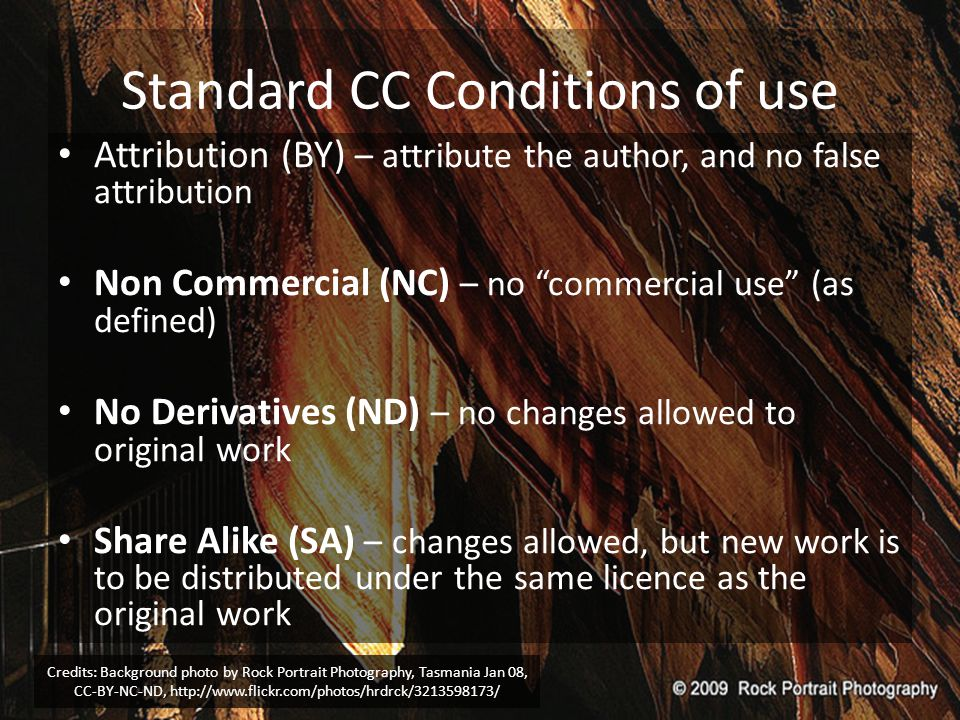 Standard CC Conditions of use Attribution (BY) – attribute the author, and no false attribution Non Commercial (NC) – no commercial use (as defined) No Derivatives (ND) – no changes allowed to original work Share Alike (SA) – changes allowed, but new work is to be distributed under the same licence as the original work Credits: Background photo by Rock Portrait Photography, Tasmania Jan 08, CC-BY-NC-ND, http://www.flickr.com/photos/hrdrck/3213598173/
