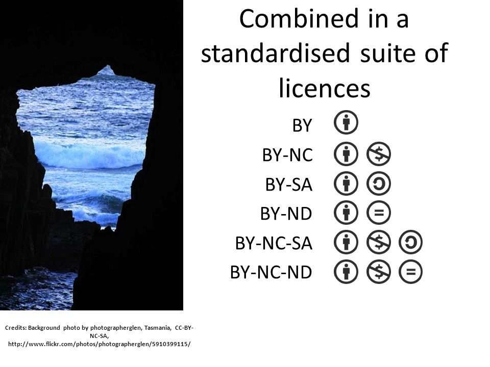 Combined in a standardised suite of licences BY BY-NC BY-SA BY-ND BY-NC-SA BY-NC-ND Credits: Background photo by photographerglen, Tasmania, CC-BY- NC-SA, http://www.flickr.com/photos/photographerglen/5910399115/
