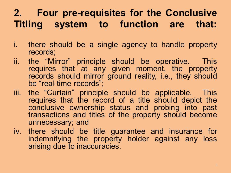 2.Four pre-requisites for the Conclusive Titling system to function are that: i.there should be a single agency to handle property records; ii.the Mirror principle should be operative.