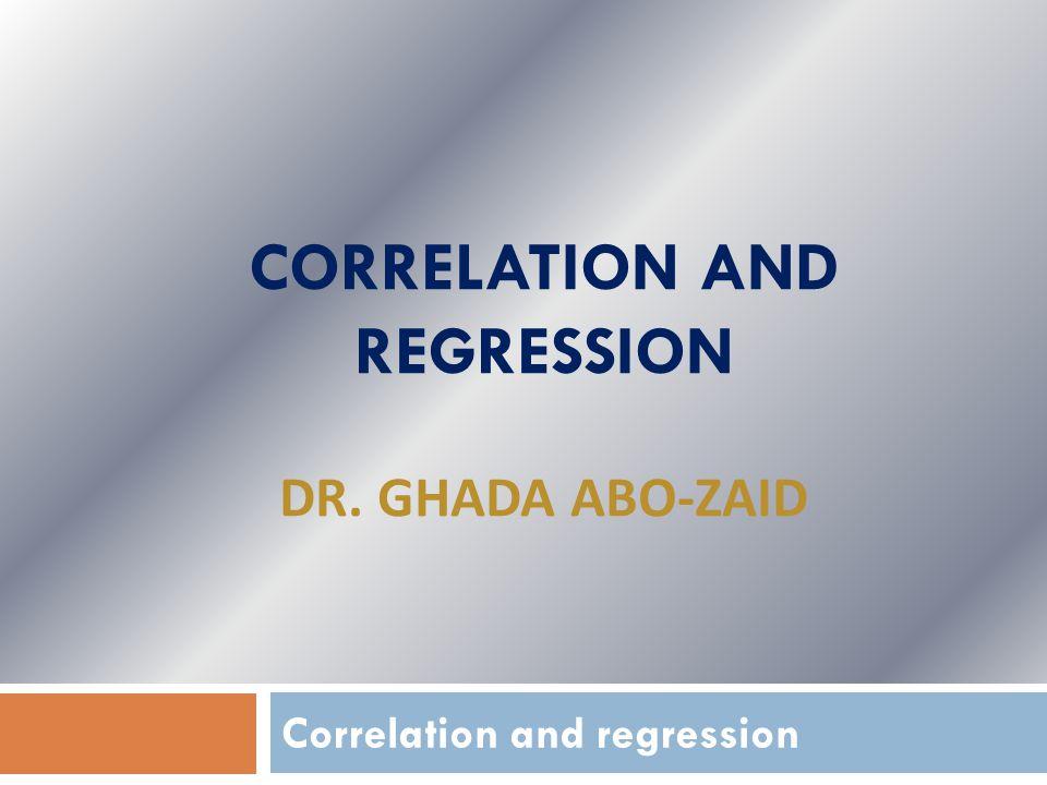 CORRELATION AND REGRESSION DR. GHADA ABO-ZAID Correlation and regression