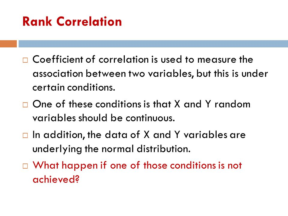 Rank Correlation  Coefficient of correlation is used to measure the association between two variables, but this is under certain conditions.  One of