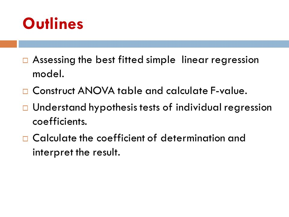Outlines  Assessing the best fitted simple linear regression model.  Construct ANOVA table and calculate F-value.  Understand hypothesis tests of i