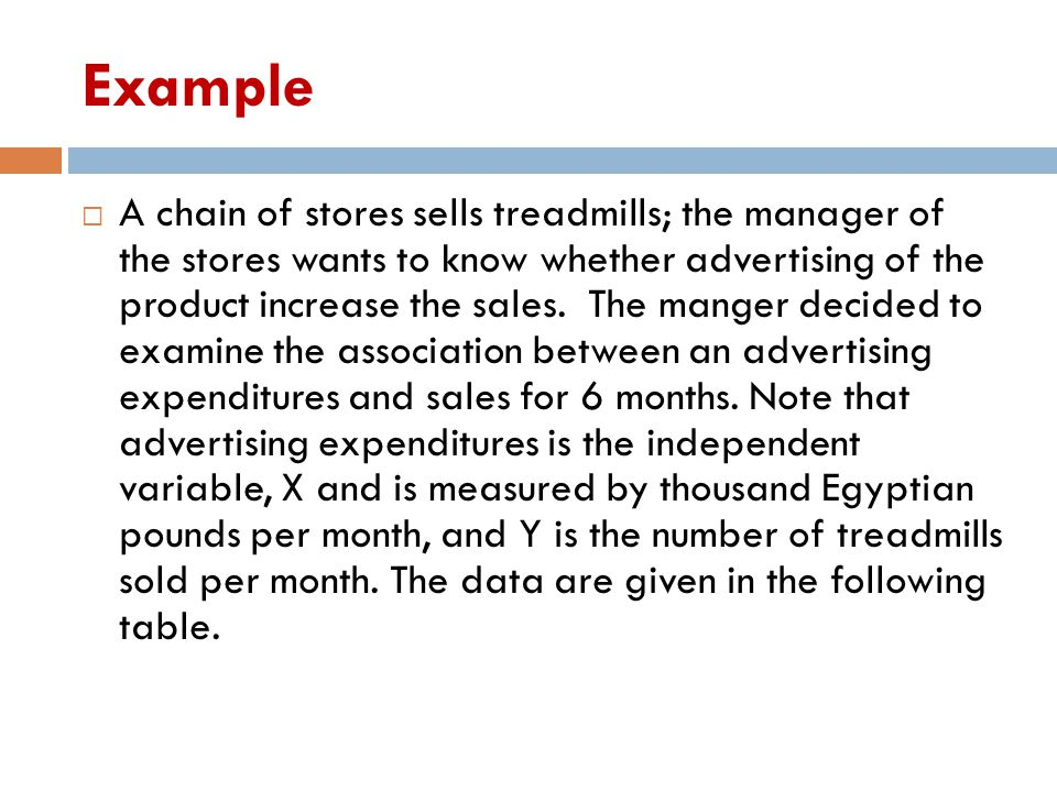 Example  A chain of stores sells treadmills; the manager of the stores wants to know whether advertising of the product increase the sales. The mange