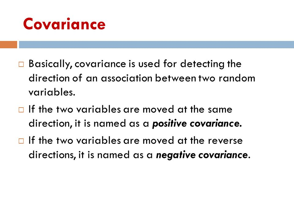 Covariance  Basically, covariance is used for detecting the direction of an association between two random variables.  If the two variables are move
