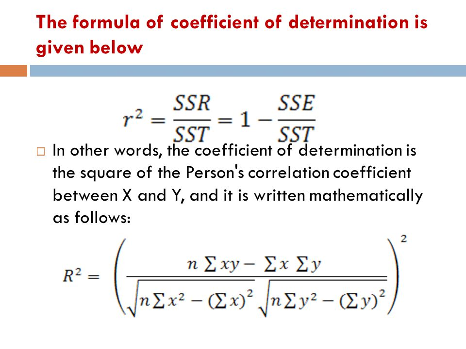 The formula of coefficient of determination is given below  In other words, the coefficient of determination is the square of the Person's correlatio