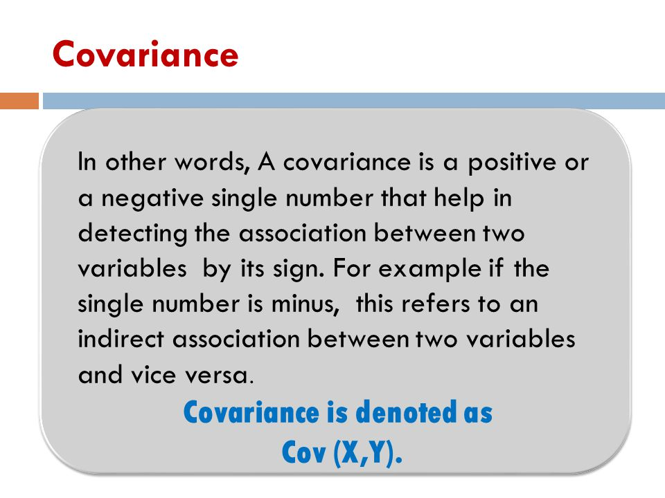 Covariance In other words, A covariance is a positive or a negative single number that help in detecting the association between two variables by its