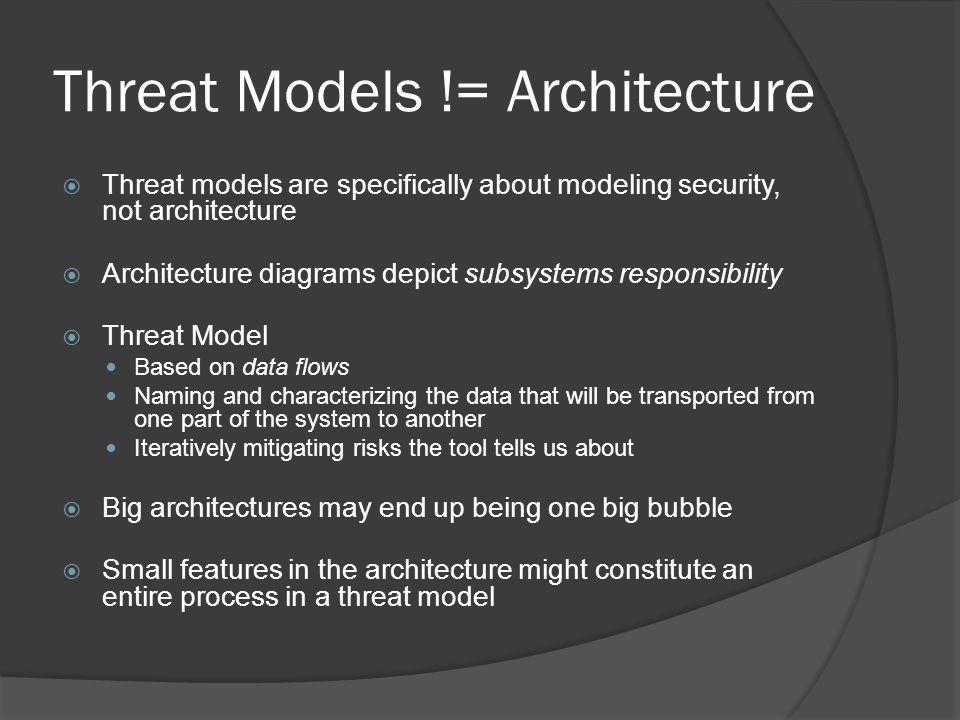 Threat Models != Architecture  Threat models are specifically about modeling security, not architecture  Architecture diagrams depict subsystems responsibility  Threat Model Based on data flows Naming and characterizing the data that will be transported from one part of the system to another Iteratively mitigating risks the tool tells us about  Big architectures may end up being one big bubble  Small features in the architecture might constitute an entire process in a threat model