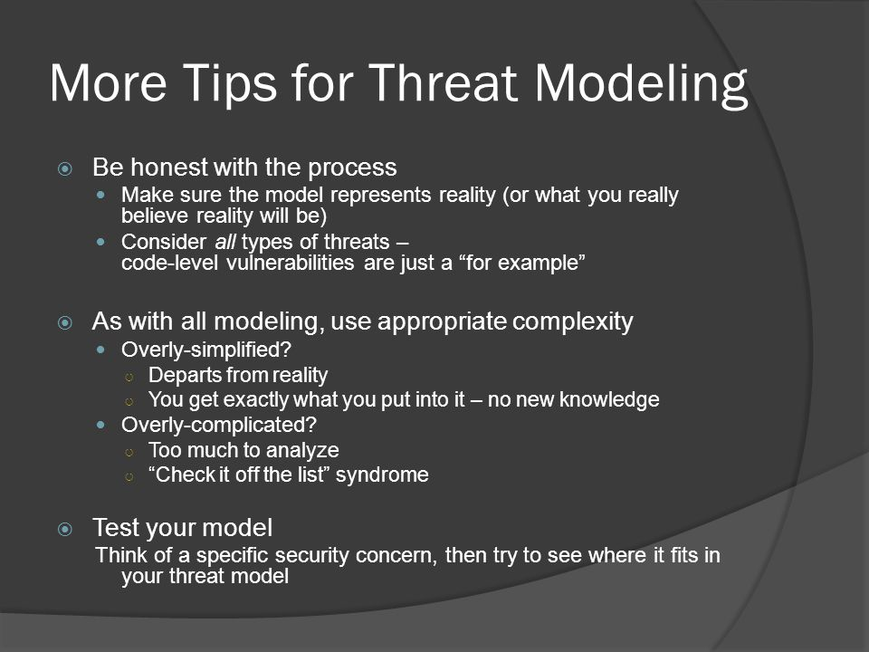 More Tips for Threat Modeling  Be honest with the process Make sure the model represents reality (or what you really believe reality will be) Consider all types of threats – code-level vulnerabilities are just a for example  As with all modeling, use appropriate complexity Overly-simplified.
