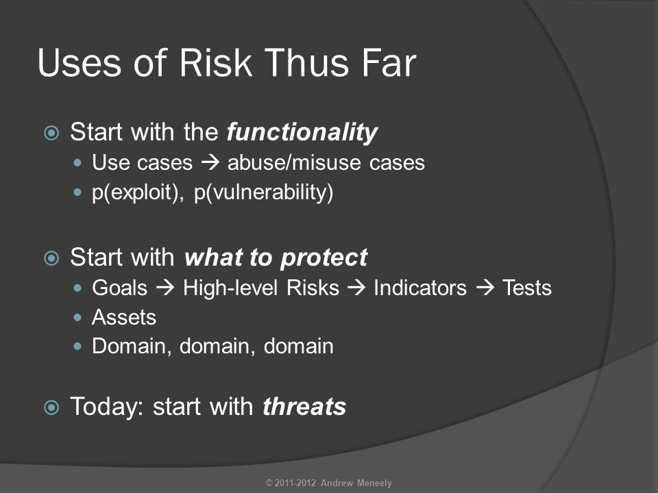 Uses of Risk Thus Far  Start with the functionality Use cases  abuse/misuse cases p(exploit), p(vulnerability)  Start with what to protect Goals  High-level Risks  Indicators  Tests Assets Domain, domain, domain  Today: start with threats © 2011-2012 Andrew Meneely