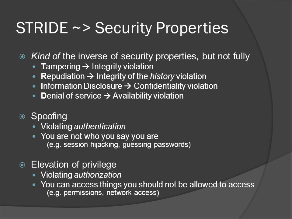 STRIDE ~> Security Properties  Kind of the inverse of security properties, but not fully Tampering  Integrity violation Repudiation  Integrity of the history violation Information Disclosure  Confidentiality violation Denial of service  Availability violation  Spoofing Violating authentication You are not who you say you are (e.g.