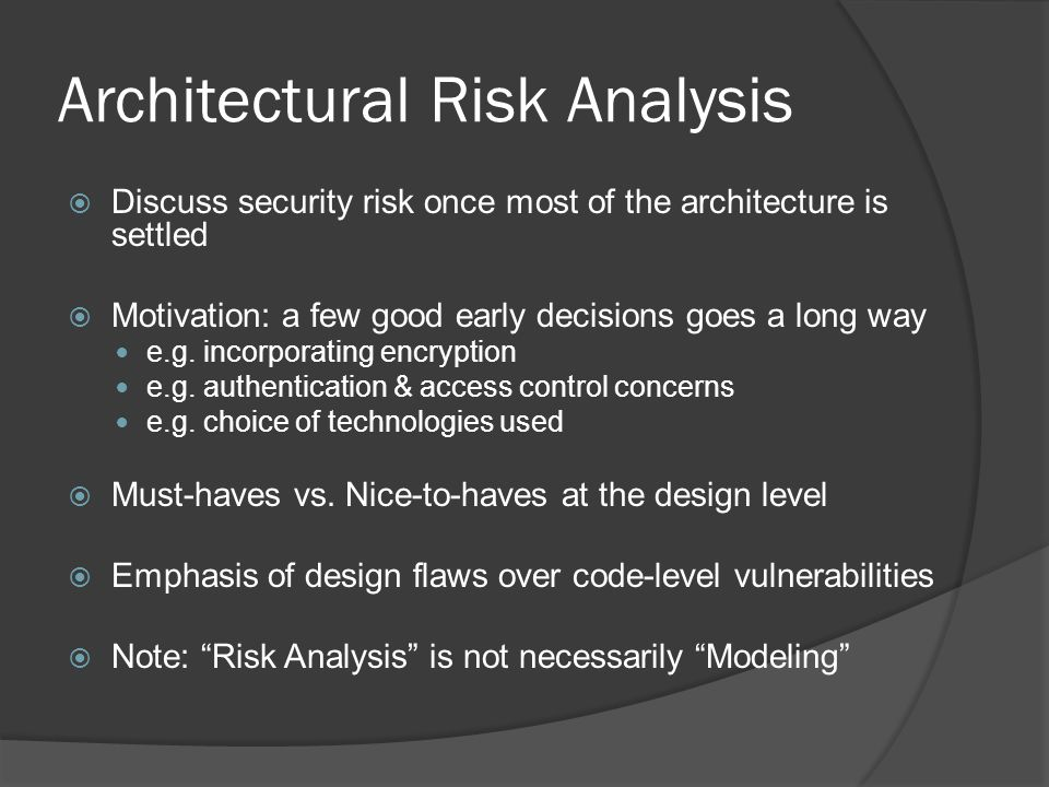 Architectural Risk Analysis  Discuss security risk once most of the architecture is settled  Motivation: a few good early decisions goes a long way e.g.