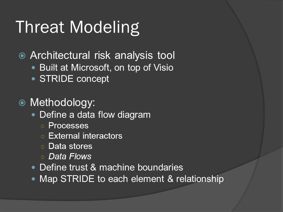 Threat Modeling  Architectural risk analysis tool Built at Microsoft, on top of Visio STRIDE concept  Methodology: Define a data flow diagram ○ Processes ○ External interactors ○ Data stores ○ Data Flows Define trust & machine boundaries Map STRIDE to each element & relationship