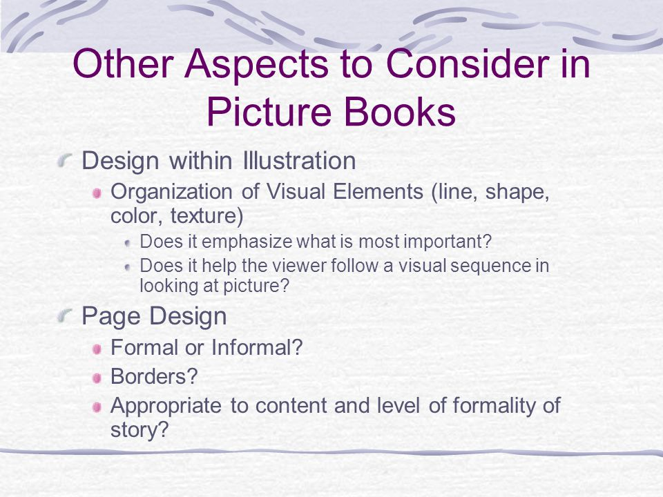 Other Aspects to Consider in Picture Books Design within Illustration Organization of Visual Elements (line, shape, color, texture) Does it emphasize what is most important.
