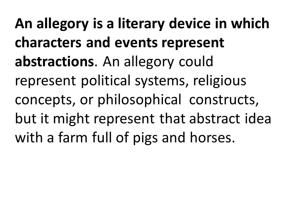 An allegory is a literary device in which characters and events represent abstractions.