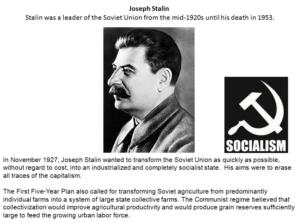 Joseph Stalin Stalin was a leader of the Soviet Union from the mid-1920s until his death in 1953.