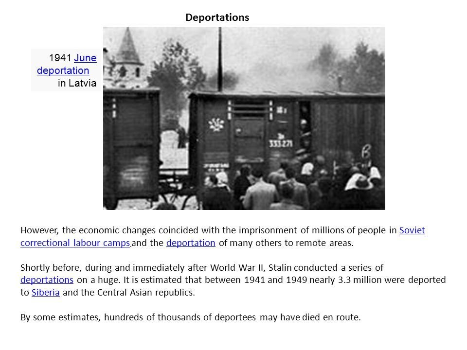 Deportations 1941 June deportation in Latvia June deportation However, the economic changes coincided with the imprisonment of millions of people in Soviet correctional labour camps and the deportation of many others to remote areas.Soviet correctional labour campsdeportation Shortly before, during and immediately after World War II, Stalin conducted a series of deportations on a huge.